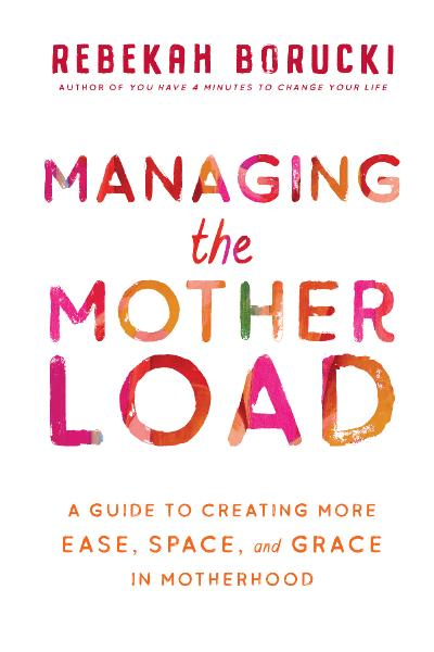 Managing the Motherload A Guide to Creating More Ease, Space, and Grace in Motherhood