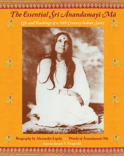 The Essential Sri Anandamayi Ma Life and Teachings of a 20th Century Saint from India