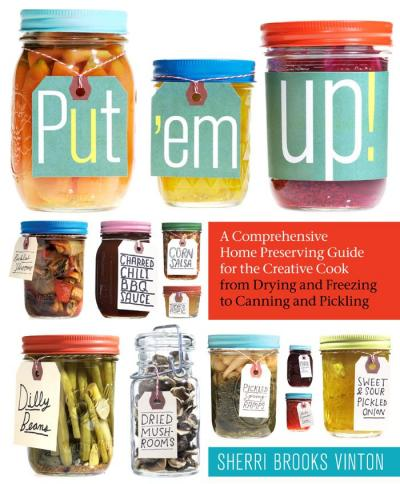 Put em Up ! A Comprehensive Home Preserving Guide for the Creative Cook- from Dryi...