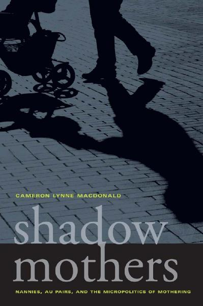 Shadow Mothers Nannies, Au Pairs, and the Micropolitics of Mothering