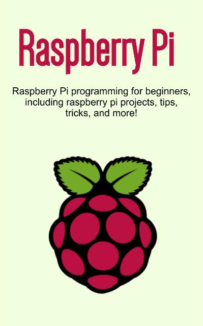 Raspberry Pi Raspberry Pi programming for beginners, including Raspberry Pi projec...